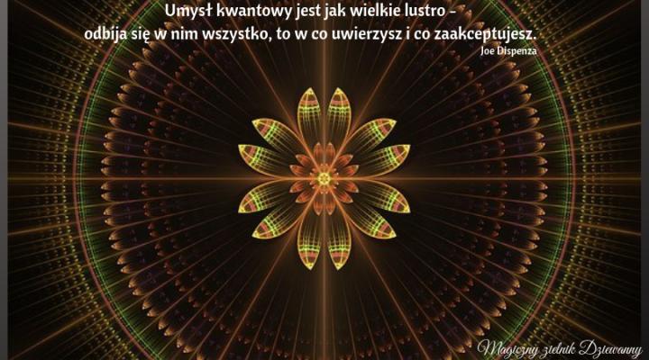 Umysł kwantowy jest jak wielkie lustro - odbija się w nim wszystko, to w co uwierzysz i co zaakceptujesz..png